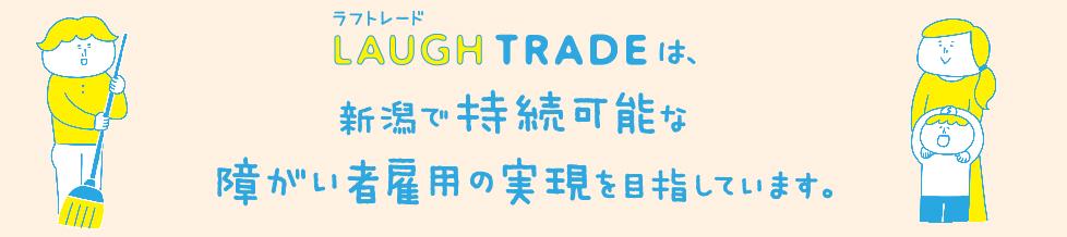 LAUGH TRADEは新潟で持続可能な障がい者雇用の実現を目指しています。